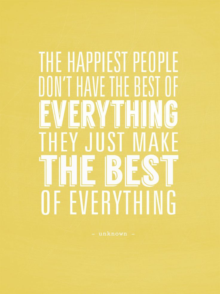 """The HAPPIEST PEOPLE don't have the best of everything, they just MAKE THE BEST of everything."" - unknown"