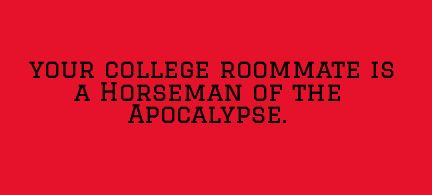 Your college roommate is a horseman of the apocalypse.