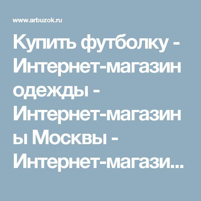 Купить футболку - Интернет-магазин одежды - Интернет-магазины Москвы - Интернет-магазины. Каталог товаров. Скидки. Распродажа - Каталог товаров. Цены, скидки, распродажи