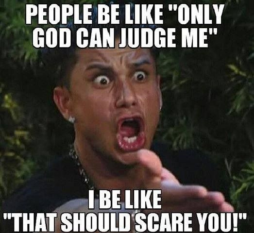 "People be like ""Only God can judge me."" . . . I be like ""That should scare you."""