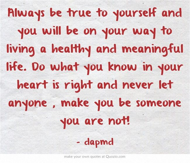 Always be true to yourself and you will be on your way to living a healthy and meaningful life. Do what you know in your heart is right and never let anyone , make you be someone you are not!