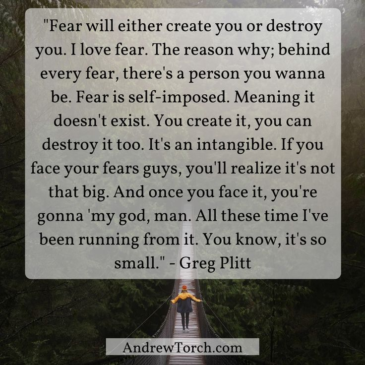 """""""Fear will either create you or destroy you. I love fear. The reason why; behind every fear, there's a person you wanna be. Fear is self-imposed. Meaning it doesn't exist. You create it, you can destroy it too. It's an intangible. If you face your fears guys, you'll realize it's not that big. And once you face it, you're gonna 'my god, man. All these time I've been running from it. You know, it's so small."""" - Greg Plitt"""