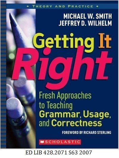 Getting it Right: Fresh Approaches to Teaching Grammar, Usage, and Correctness - Michael W. Smith, Jeffrey D. Wilhelm.
