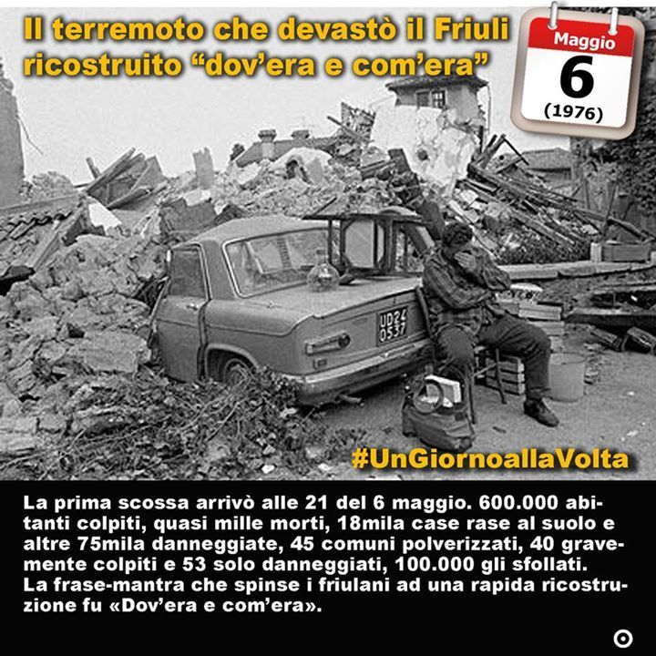 6 maggio 1976: il Friuli è devastato dal terremoto  Immaginate ancora un volta il Bel paese che trema e viene giù. Immaginatelo e tenete questa immagine sempre con voi perché questo è paese di terremoti. Come quella sera del 6 maggio del 1976. Erano le nove di un Paese che a quellora si apprestava già ad andare a dormire. Quando i sensi sono meno vigili e la sorpresa può essere fatale. La prima scossa colpì quella sera lì 64 della scala Richter; altre due colpirono mesi dopo l11 e il 15…