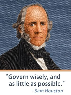 """""""Govern wisely, and as little as possible."""" - Sam Houston"""