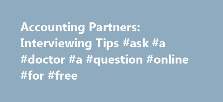 Accounting Partners: Interviewing Tips #ask #a #doctor #a #question #online #for #free http://questions.nef2.com/accounting-partners-interviewing-tips-ask-a-doctor-a-question-online-for-free/  #ask accounting questions # This is the opportunity you have been waiting for. Interviewing can be somewhat intimidating – following these guidelines can help you alleviate some of your stress. Preparation Go to the library or Internet and do research on the company. What do they do? How large are…
