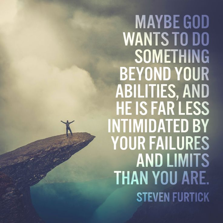 Maybe God wants to do something beyond your abilities, and He is far less intimidated by your failures and limits than you are.–Steven Furtick