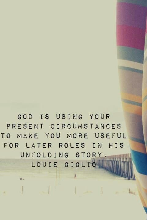 God is using your present circumstances to make you more useful for later roles in his unfolding story. -Louie Giglio