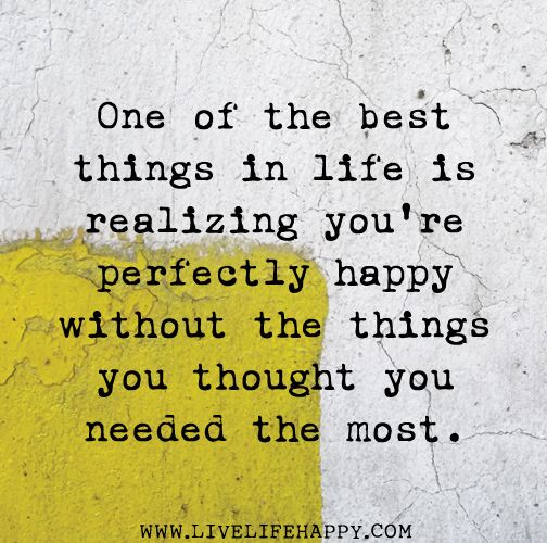 One of the best things in life is realizing you're perfectly happy without the things you thought you needed the most.