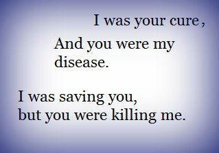 I was your cure, and you were my disease. I was saving you, but you were killing me.