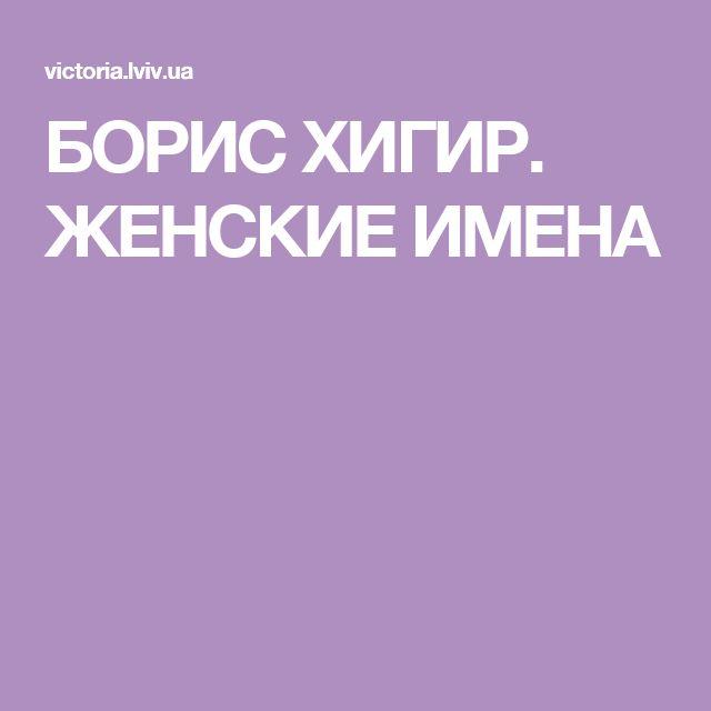 БОРИС ХИГИР. ЖЕНСКИЕ ИМЕНА