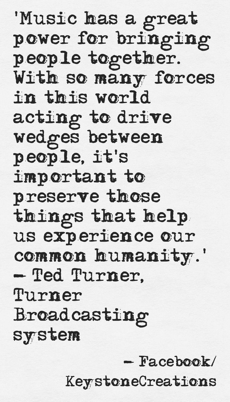 'Music has a great power for bringing people together. With so many forces in this world acting to drive wedges between people, it's important to preserve those things that help us experience our common humanity' ~ Ted Turner, Turner Broadcasting system