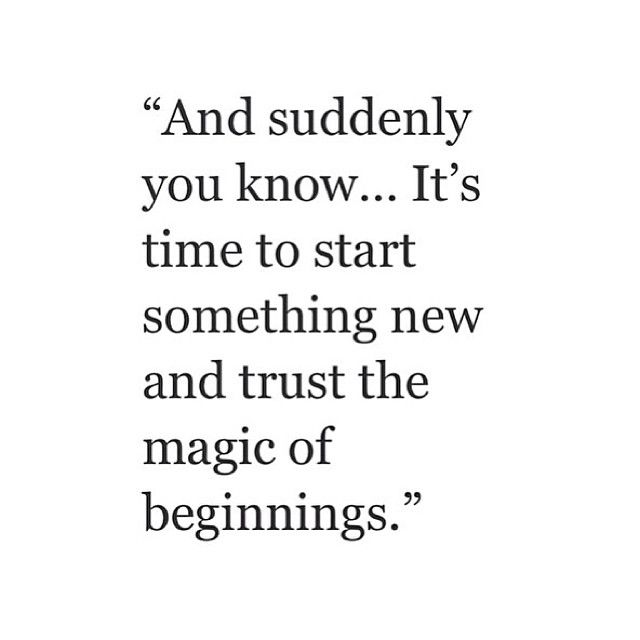 And suddenly you know... it's time to start something new and trust the magic of new beginnings