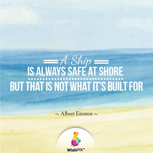 WishPIX Quote A ship is always safe at shore but that is not what it's built for.  Albert Einsten
