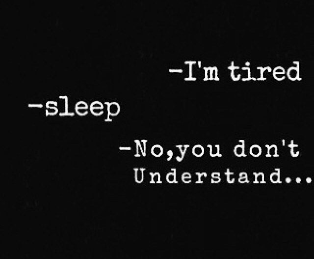 -it's a different type of tired         -what do you mean? -it's a tired feeling that sleep can't help with..