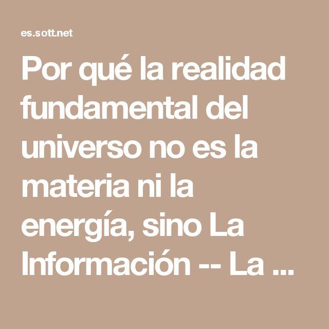Por qué la realidad fundamental del universo no es la materia ni la energía, sino La Información -- La Ciencia del Espíritu -- Sott.net