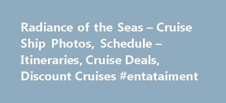 Radiance of the Seas – Cruise Ship Photos, Schedule – Itineraries, Cruise Deals, Discount Cruises #entataiment http://entertainment.remmont.com/radiance-of-the-seas-cruise-ship-photos-schedule-itineraries-cruise-deals-discount-cruises-entataiment-2/  #entataiment # Radiance of the Seas Radiance of the Seas Entertainment Cruise Deals: $50 to $1000 Onboard Credit (PromoID: ALL-FC-AVA-19FEB16) The onboard credit is valid…