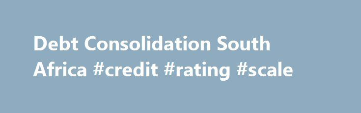Debt Consolidation South Africa #credit #rating #scale http://nef2.com/debt-consolidation-south-africa-credit-rating-scale/  #debt consolidation loans bad credit # Debt Consolidation What is Debt consolidation? Debt consolidation is a viable financial solution designed to simplify multiple debt repayments and, under some circumstances, save the debtor money. The process essentially involves taking out a single, new loan, at the lowest possible interest, to pay off multiple smaller debts…