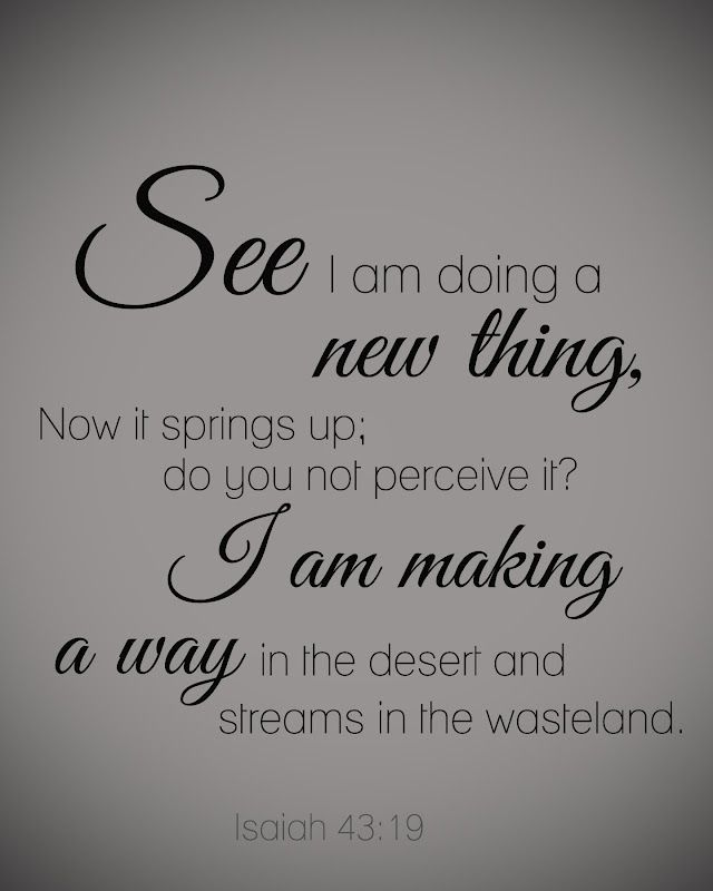 """""""See I am doing a new thing, Now it springs up; do you not perceive it? I am making a way in the desert and streams in the wasteland."""" ~ Isaiah 43:19 #scripture"""