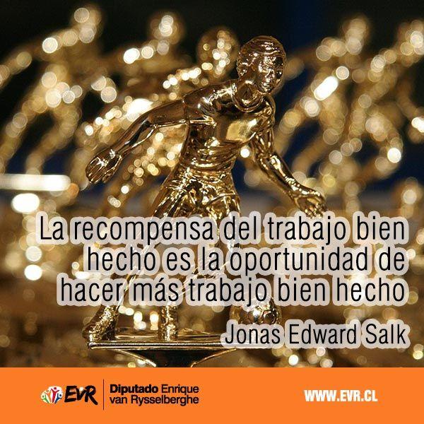 """""""La recompensa del trabajo bien hecho es la oportunidad de hacer más trabajo bien hecho"""". Jonas Edward Salk"""