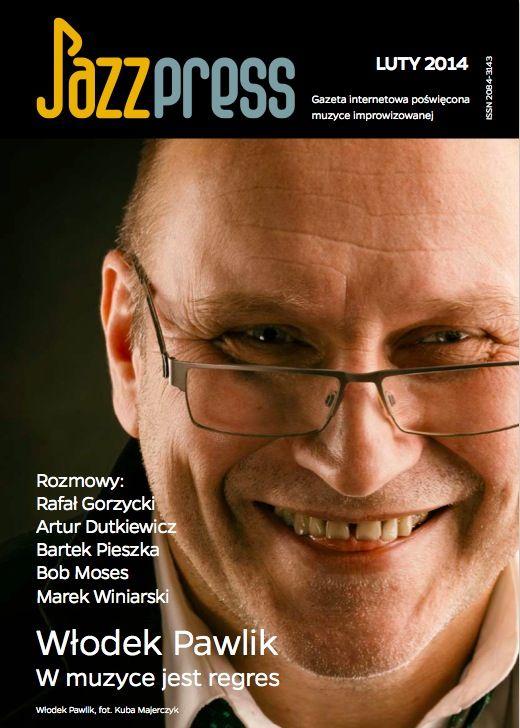 Włodek Pawlik - JazzPRESS luty 2014 Rozmowy: Rafał Gorzycki, Artur Dutkiewicz, Bartek Pieszka, Bob Moses, Marek Winiarski