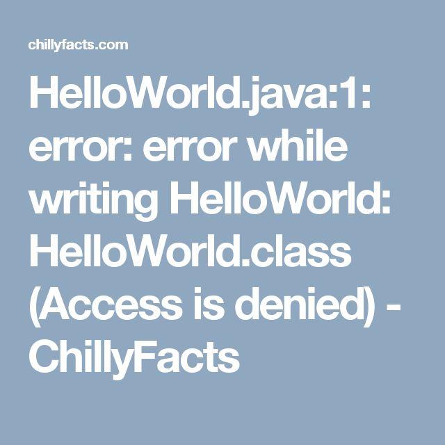 HelloWorld.java:1: error: error while writing HelloWorld: HelloWorld.class (Access is denied) - ChillyFacts #java #denied #access #helloworld