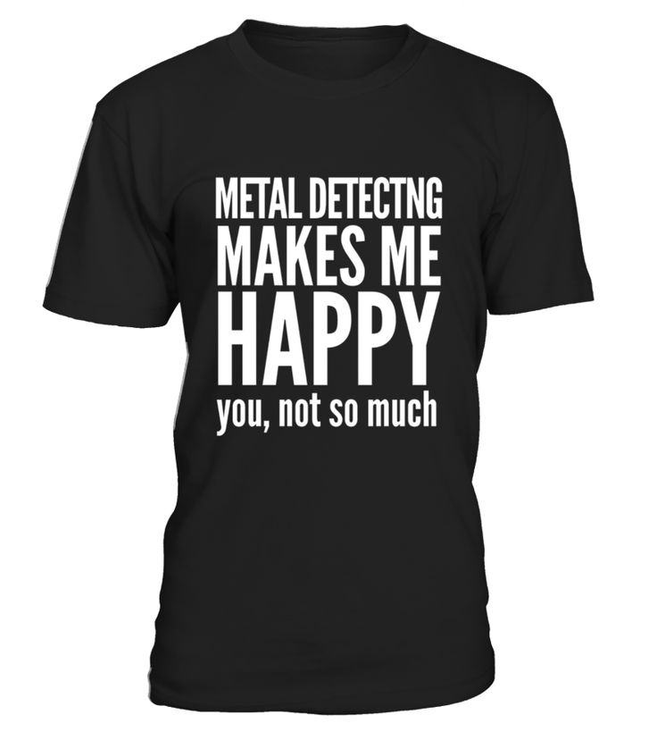 Metal Detecting Makes Me Happy You Not So Much   Funny Metal Detecting T-shirt, Best Metal Detecting T-shirt