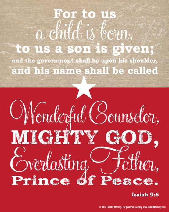 The government shall be upon His shoulder and His name shall be called wonderful counselor, mighty God, Everlasting Father, Prince of Peace! Isaiah 9:6