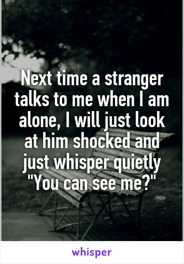 """Next time a stranger talks to me when I am alone, I will just look at him shocked and just whisper quietly """"You can see me?"""""""