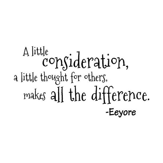 """""""A little consideration, a little thought for others, makes all the difference."""" ~ Eeyore"""