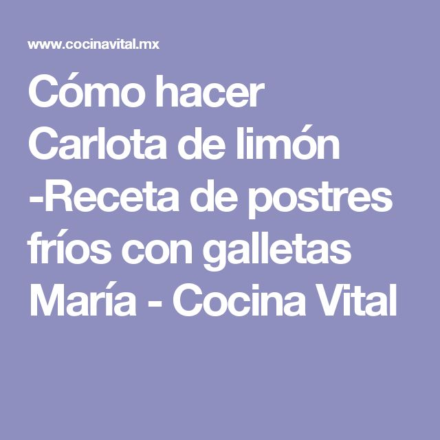 Cómo hacer Carlota de limón -Receta de postres fríos con galletas María - Cocina Vital