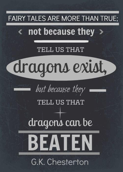 """Fairy tales are more than true, not because they tell us that dragons exist, but because they tell us that dragons can be beaten."" -G.K. Chesterton"