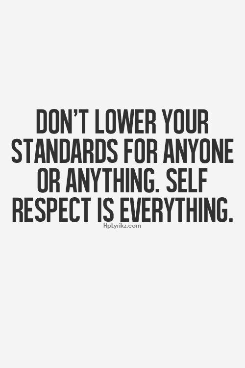 Don't lower your standards for anyone or anything.  Self respect is everything                                                                                                                                                                                 More