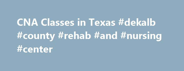 CNA Classes in Texas #dekalb #county #rehab #and #nursing #center http://san-francisco.nef2.com/cna-classes-in-texas-dekalb-county-rehab-and-nursing-center/  # CNA Classes in Texas Search for CNA Classes in Your Area Request Information Regarding CNA Classes, Medical Assistant Programs, and LPN Programs in your area by entering your zip code below. If you live in the state of Texas and you wish you wish to become a certified nursing assistant, then you will need to get your CNA…