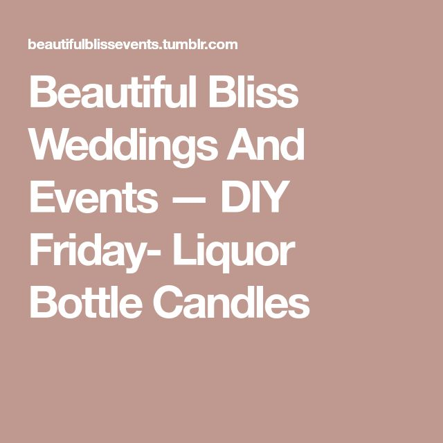 Beautiful Bliss Weddings And Events — DIY Friday- Liquor Bottle Candles
