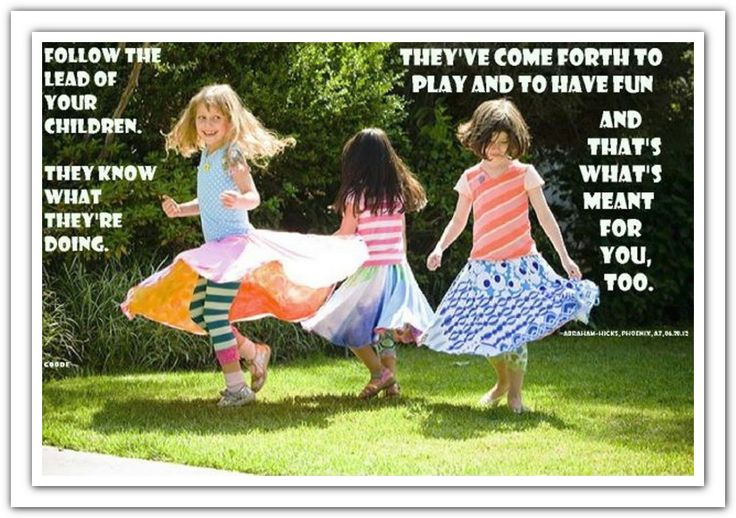 Follow the lead of your children. They know what they're doing. They've come forth to play and to have fun and that's what's meant for you too. *Abraham-Hicks Quotes (AHQ1539)