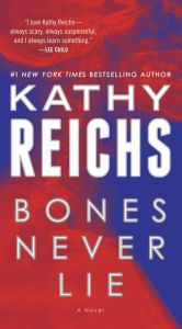 "Bones Never Lie By Kathy Reichs - A #1 New York Times bestseller from an author who ""writes smart — no, make that brilliant — mysteries"" (James Patterson). When a psychopathic serial killer resurfaces, Dr. Temperance Brennan must catch her most terrifying target yet. ""Nobody does forensics thrillers like Kathy Reichs"" (David Baldacci)."