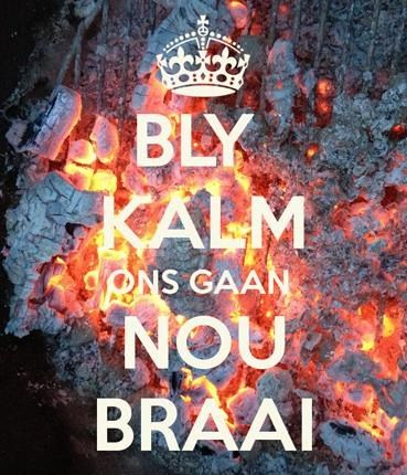 "A truly South African sentiment - for those who can't read Afrikaans, it says ""Stay calm, we're going to braai now"". ^_^"