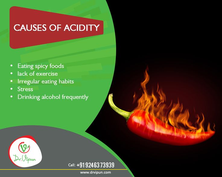 Causes of Acidity:  • Eating spicy foods • Lack of exercise • Irregular eating habits • Stress • Drinking alcohol frequently  http://www.drvipun.com/