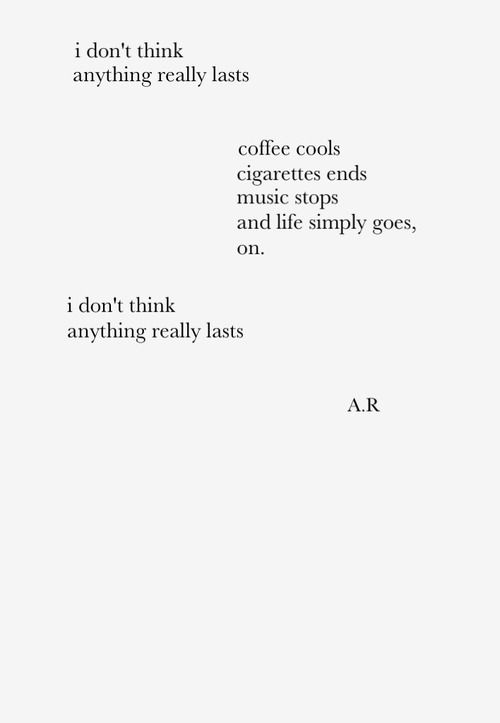 I don't think anything really lasts. coffee cools cigarettes end music stops, and life simply goes, on. I don't think anything really lasts.