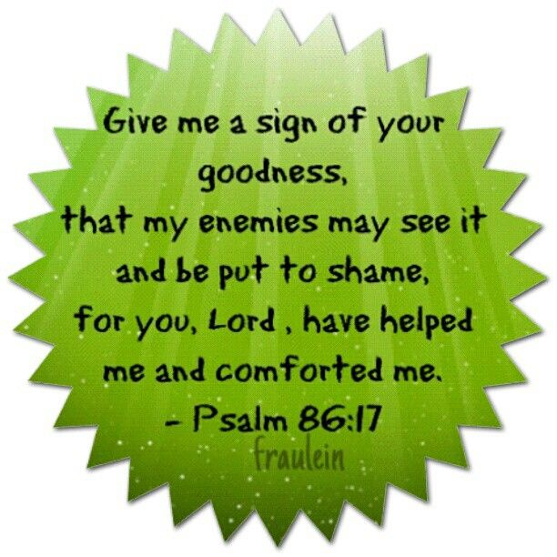 Psalm 86:17 Give me a sign of your goodness, that my enemies may see it and be put to shame, for you, Lord , have helped me and comforted me. #dailyverse #bibleverse #bibleverseoftheday #bible #Godswill #Godislove #Godsgift #Godisgood #Godswords #love #picoftheday #picsart #photooftheday #textcutie #instamood #instajoy #instapic #instadaily #instagood #instagramers #instalove #instaverse #igersoftheday #igersworldwide #ig #igersdaily #igers #igdaily #Amen (at Al Karama - الكرامة)