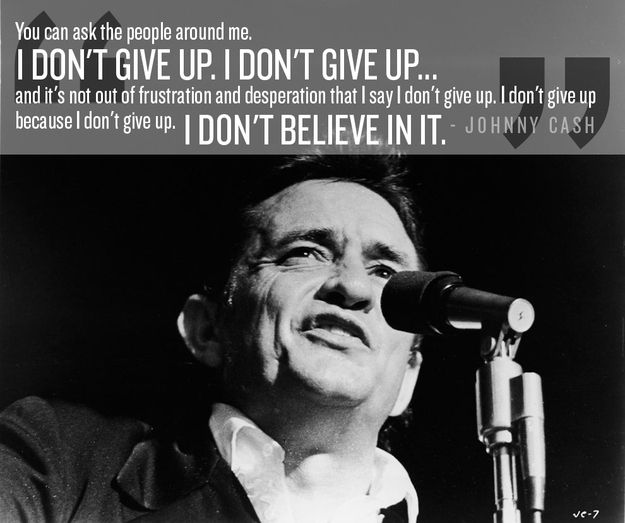 Never give up. | 24 Life-Affirming Words Of Wisdom From Johnny Cash