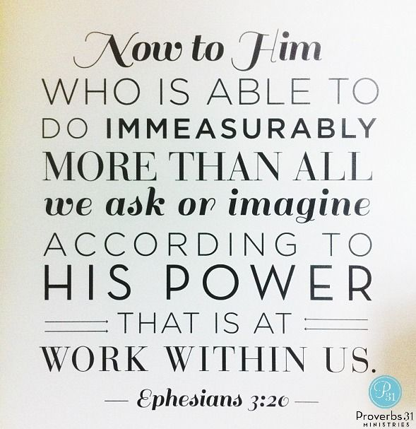 Now to him who is able to do immeasurably more than all we ask or imagine, according to his power that is at work within us, to him be glory in the church and in Christ Jesus throughout all generations, for ever and ever! Amen. ~Eph. 3:20