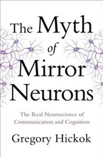 The Myth Of Mirror Neurons: The Real Neuroscience Of Communication And Cognition by Gregory Hickok