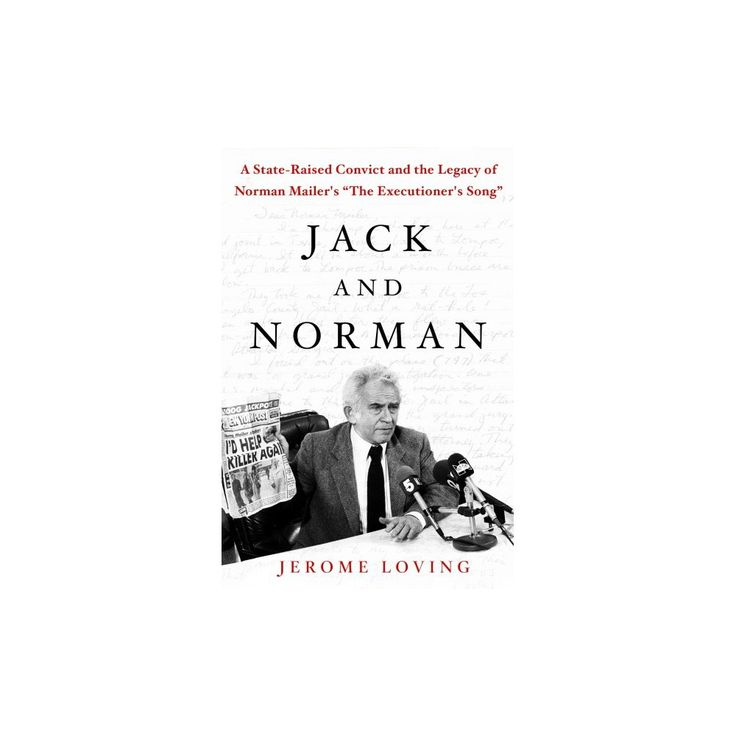Jack and Norman : A State-Raised Convict and the Legacy of Norman Mailer's The Executioner's Song