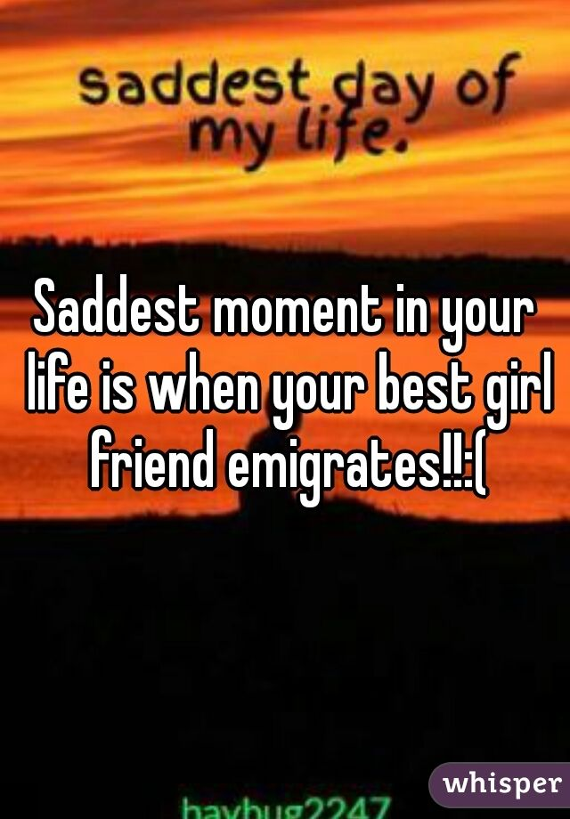 Saddest moment in your life is when your best girl friend emigrates!!:(