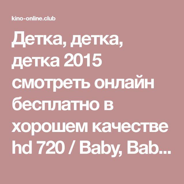 Детка, детка, детка 2015 смотреть онлайн бесплатно в хорошем качестве hd 720 / Baby, Baby, Baby