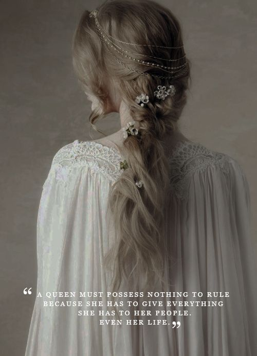 """""""A queen must posses nothing to rule, because she has to give everything she has to her people, even her life."""""""