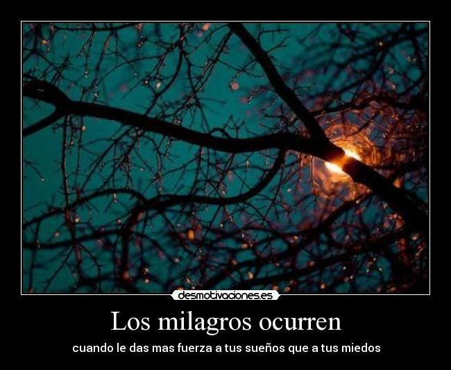 Los milagros ocurren - cuando le das mas fuerza a tus sueños que a tus miedos