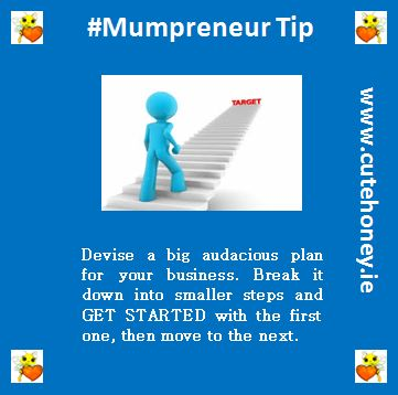 Devise a big audacious plan for your business.  Break it down into smaller steps and GET STARTED with the first one, then move to the next. www.mumpreneursupportnetwork.com